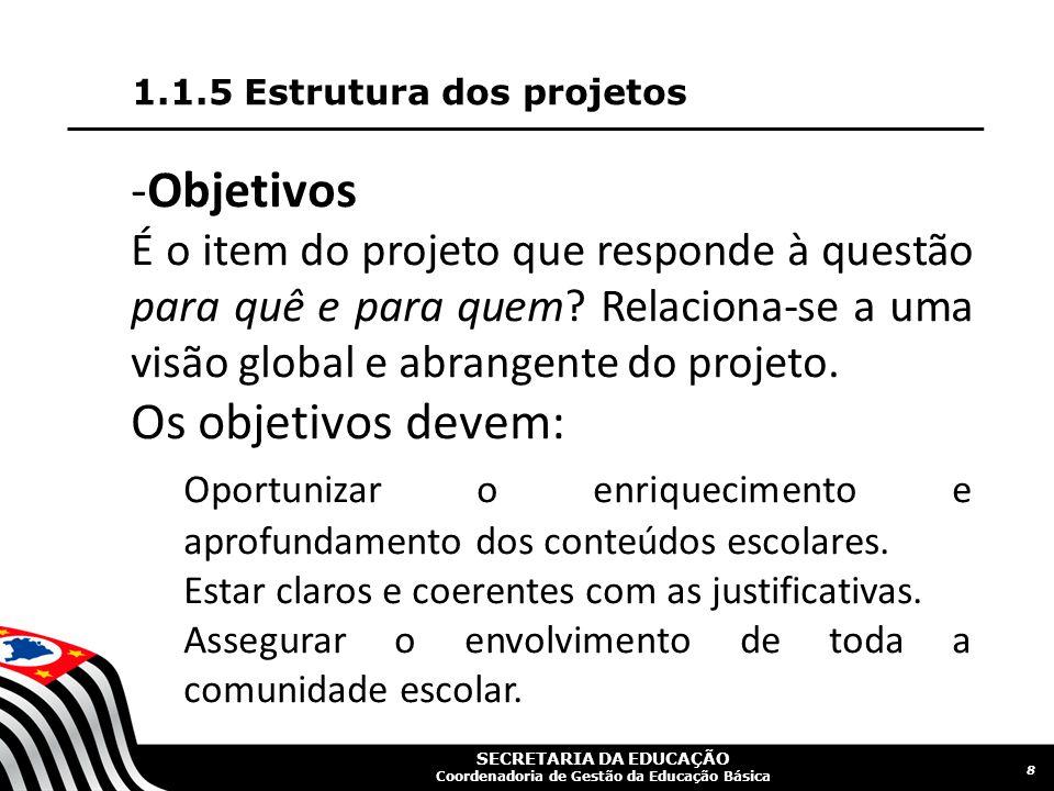 SECRETARIA DA EDUCAÇÃO Coordenadoria de Gestão da Educação Básica 1.1.5 Estrutura dos projetos 8 -Objetivos É o item do projeto que responde à questão para quê e para quem.