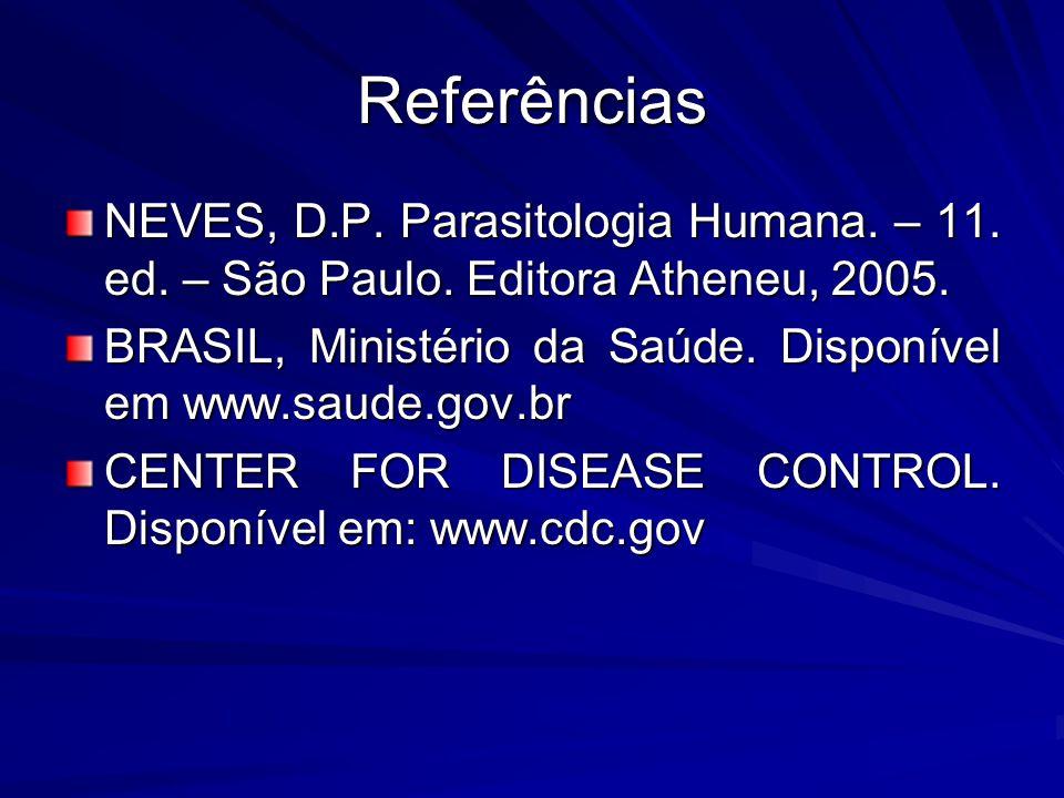 Referências NEVES, D.P. Parasitologia Humana. – 11. ed. – São Paulo. Editora Atheneu, 2005. BRASIL, Ministério da Saúde. Disponível em www.saude.gov.b