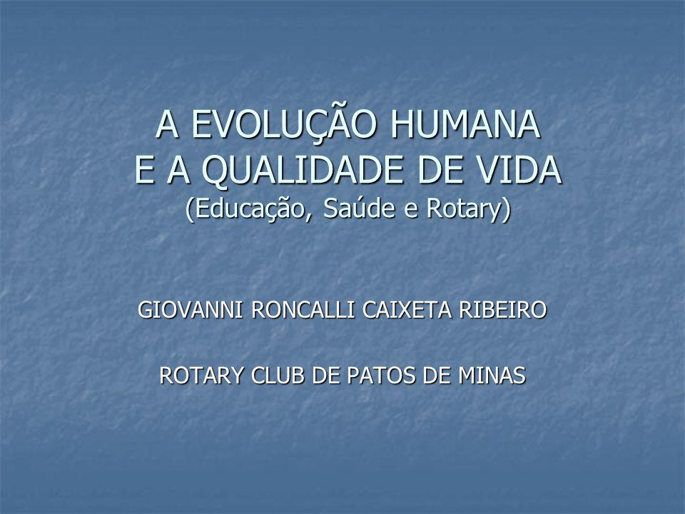 A EVOLUÇÃO HUMANA E A QUALIDADE DE VIDA (Educação, Saúde e Rotary) GIOVANNI RONCALLI CAIXETA RIBEIRO ROTARY CLUB DE PATOS DE MINAS