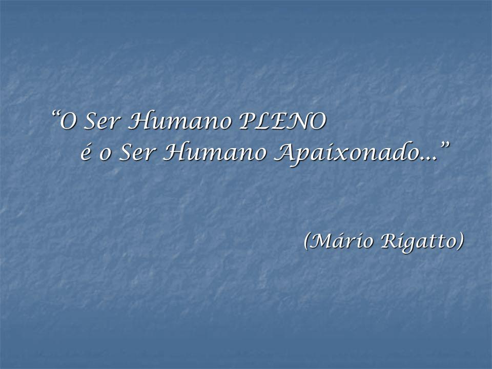 """""""O Ser Humano PLENO é o Ser Humano Apaixonado..."""" (Mário Rigatto)"""