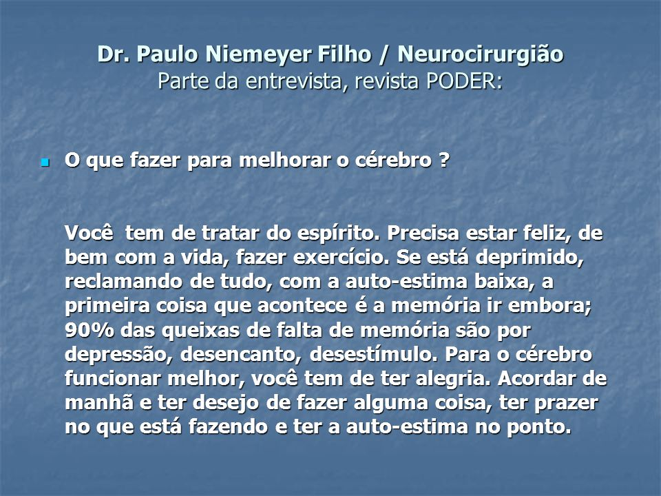 Dr. Paulo Niemeyer Filho / Neurocirurgião Parte da entrevista, revista PODER:  O que fazer para melhorar o cérebro ? Você tem de tratar do espírito.