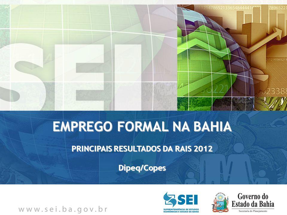 Principais resultados: Bahia Em 31/12/2012, foi registrado um estoque da ordem de aproximadamente 2,3 milhões de empregos formais (+2.256.621); Em 2011, a Bahia ocupava o quinto lugar em termos da maior variação absoluta do estoque de empregos do país.