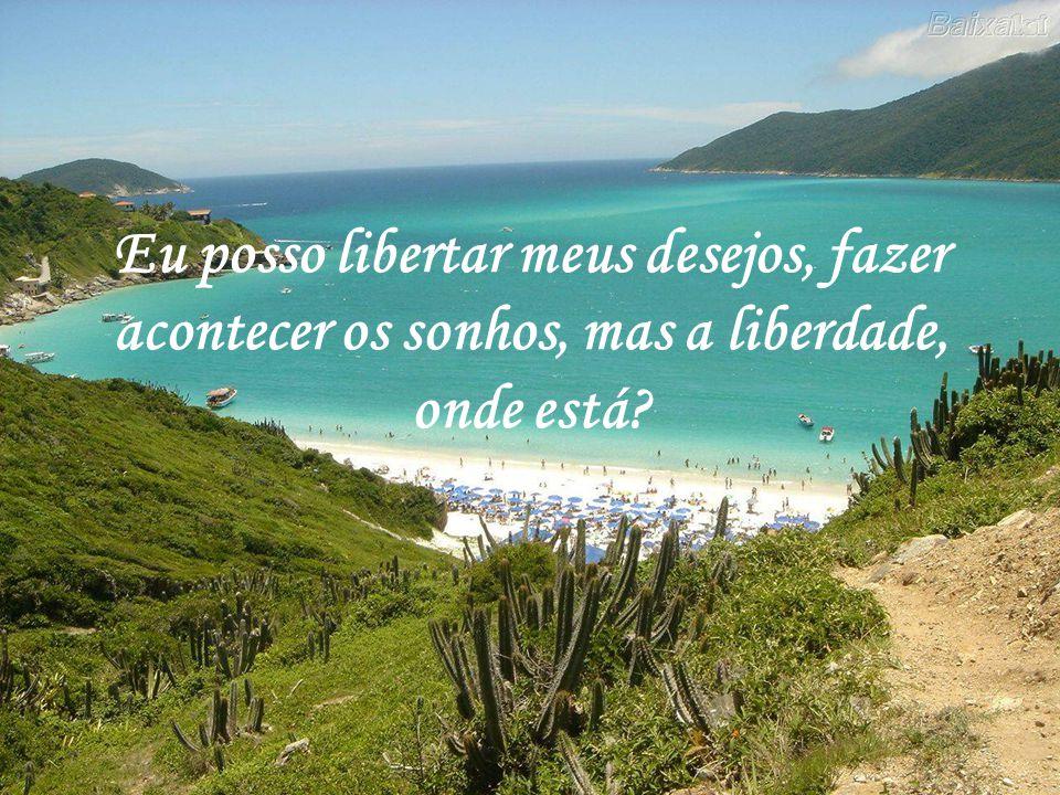 Eu posso libertar meus desejos, fazer acontecer os sonhos, mas a liberdade, onde está?