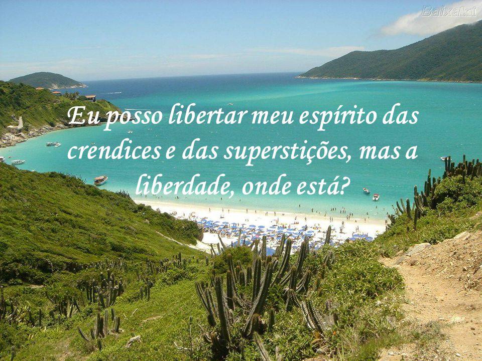 Eu posso libertar meu espírito das crendices e das superstições, mas a liberdade, onde está?