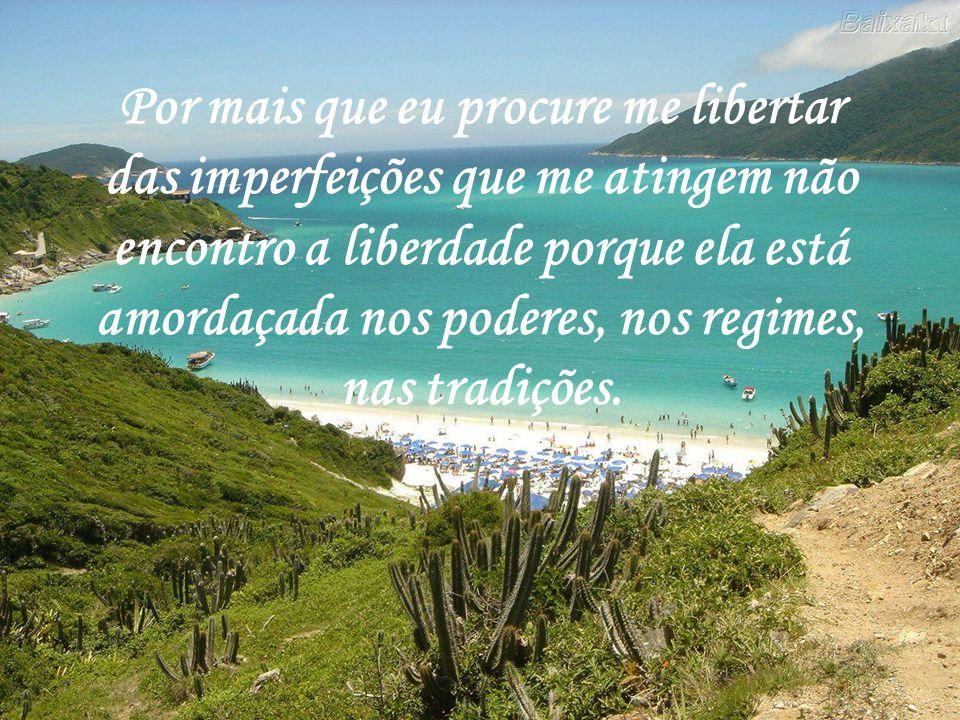 Por mais que eu procure me libertar das imperfeições que me atingem não encontro a liberdade porque ela está amordaçada nos poderes, nos regimes, nas tradições.