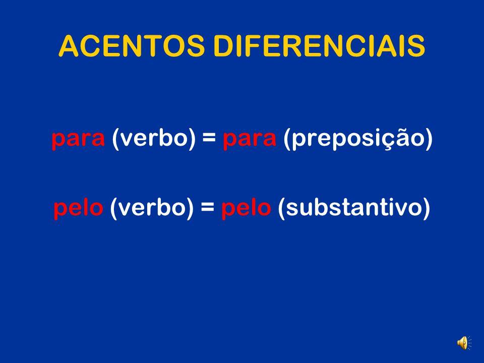 ACENTOS DIFERENCIAIS pára (verbo) péla / pélas (verbo) pólo (subst) pélo (verbo) pêra (subst) pêro (subst) para (prep) pela / pelas (prep+artigo) pôlo