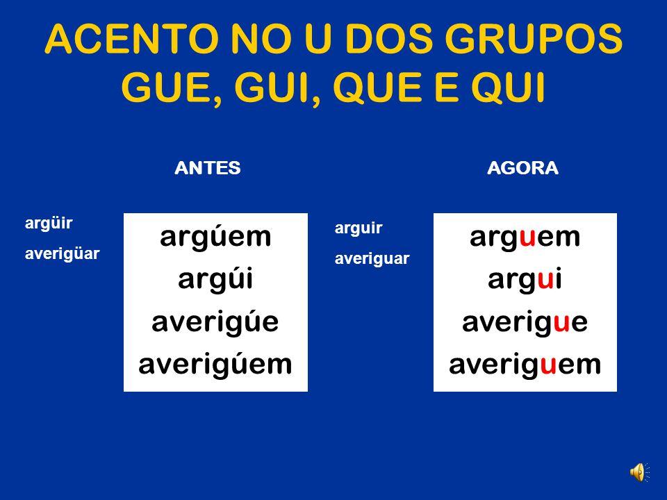 ACENTO NO U DOS GRUPOS GUE, GUI, QUE E QUI Também foi eliminado o acento agudo derivado da regra do trema.