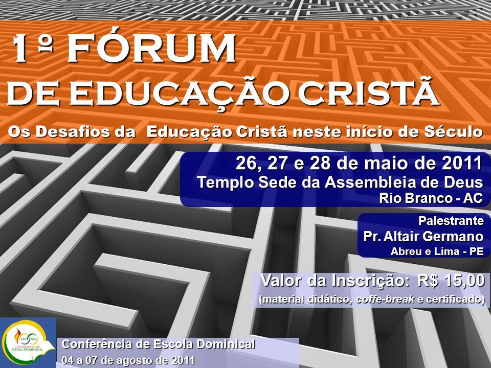 1º FÓRUM DE EDUCAÇÃO CRISTÃ Os Desafios da Educação Cristã neste início de Século 26, 27 e 28 de maio de 2011 Templo Sede da Assembleia de Deus Rio Branco - AC Palestrante Pr.