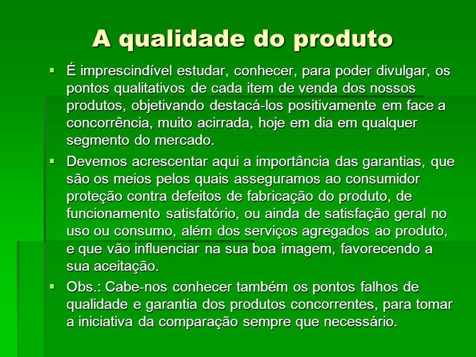 A qualidade do produto  É imprescindível estudar, conhecer, para poder divulgar, os pontos qualitativos de cada item de venda dos nossos produtos, objetivando destacá-los positivamente em face a concorrência, muito acirrada, hoje em dia em qualquer segmento do mercado.