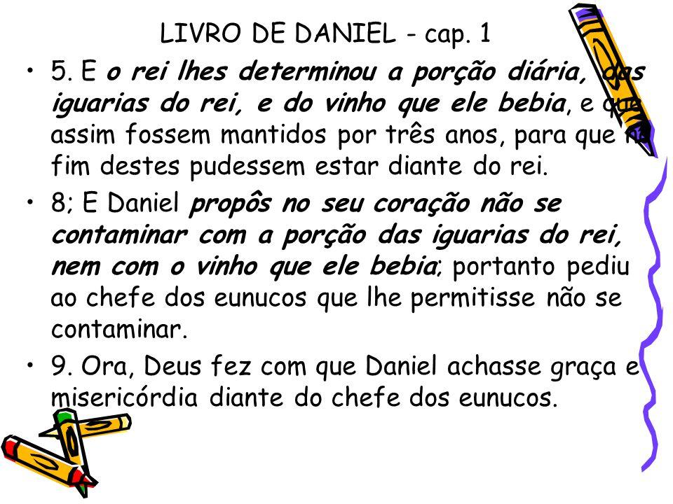 LIVRO DE DANIEL - cap. 1 •5. E o rei lhes determinou a porção diária, das iguarias do rei, e do vinho que ele bebia, e que assim fossem mantidos por t