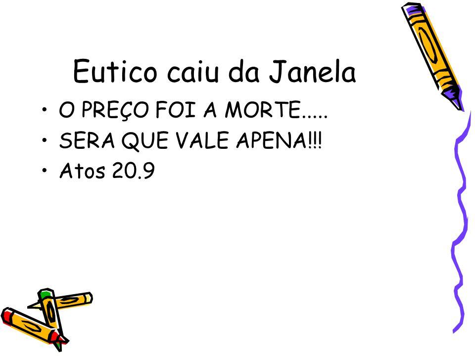 Eutico caiu da Janela •O PREÇO FOI A MORTE..... •SERA QUE VALE APENA!!! •Atos 20.9