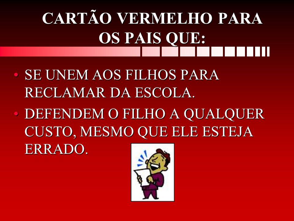 CARTÃO VERMELHO PARA OS PAIS QUE: •SE UNEM AOS FILHOS PARA RECLAMAR DA ESCOLA.