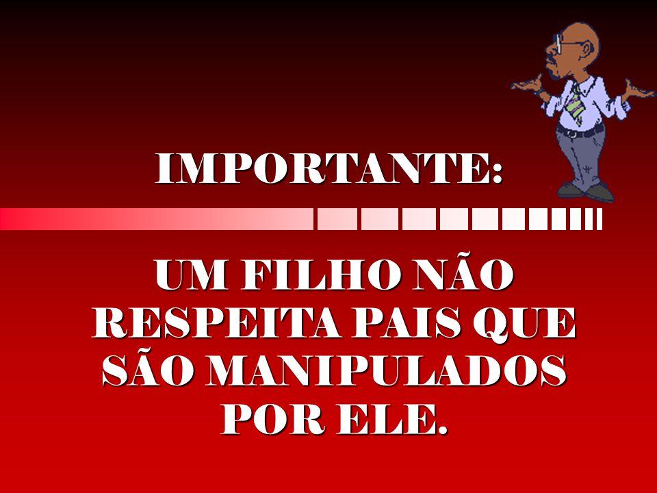 IMPORTANTE: UM FILHO NÃO RESPEITA PAIS QUE SÃO MANIPULADOS POR ELE.