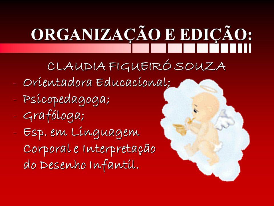 ORGANIZAÇÃO E EDIÇÃO: CLAUDIA FIGUEIRÓ SOUZA CLAUDIA FIGUEIRÓ SOUZA -Orientadora Educacional; -Psicopedagoga; -Grafóloga; -Esp. em Linguagem Corporal