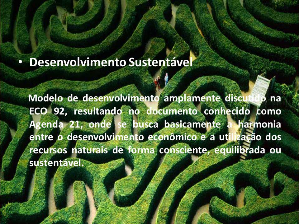 • Desenvolvimento Sustentável Modelo de desenvolvimento amplamente discutido na ECO 92, resultando no documento conhecido como Agenda 21, onde se busc