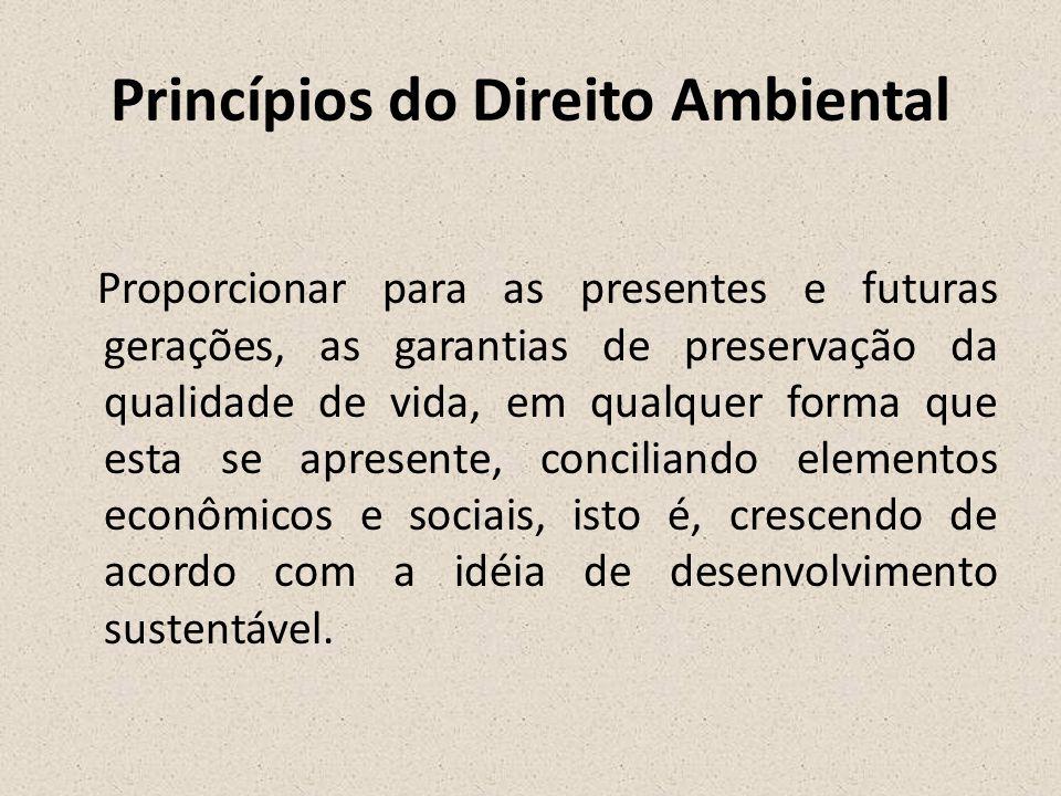 Princípios do Direito Ambiental Proporcionar para as presentes e futuras gerações, as garantias de preservação da qualidade de vida, em qualquer forma