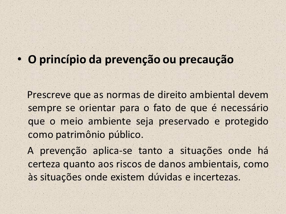 • O princípio da prevenção ou precaução Prescreve que as normas de direito ambiental devem sempre se orientar para o fato de que é necessário que o me