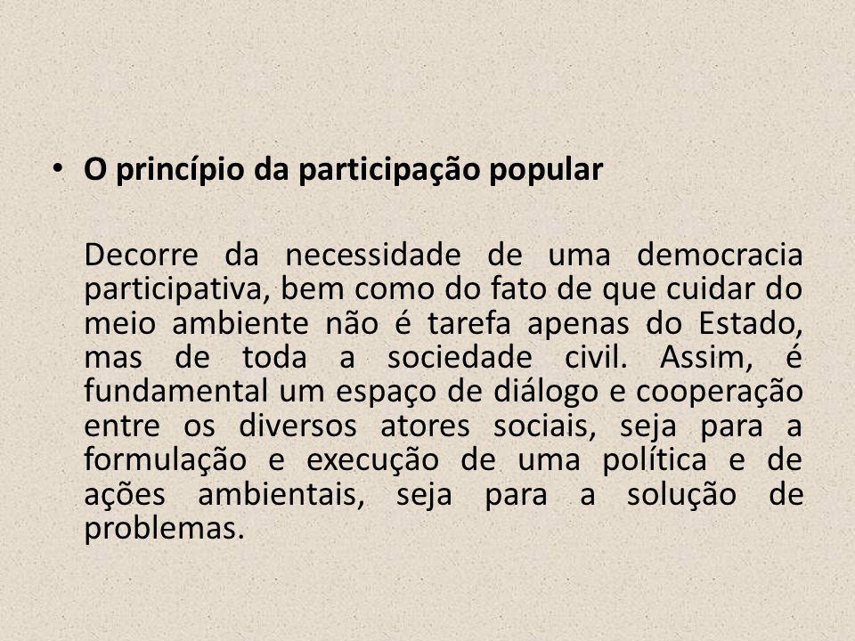 • O princípio da participação popular Decorre da necessidade de uma democracia participativa, bem como do fato de que cuidar do meio ambiente não é ta