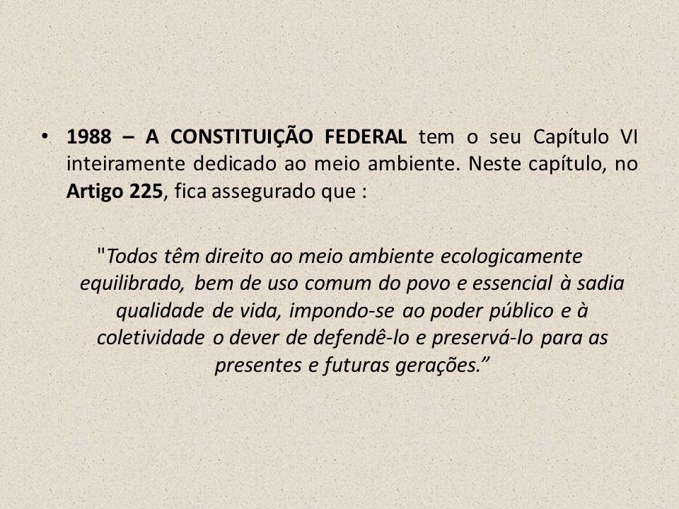• 1988 – A CONSTITUIÇÃO FEDERAL tem o seu Capítulo VI inteiramente dedicado ao meio ambiente. Neste capítulo, no Artigo 225, fica assegurado que :