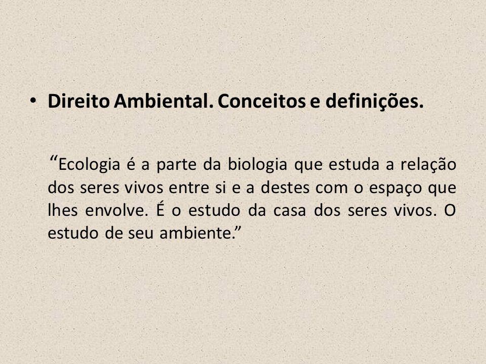 """• Direito Ambiental. Conceitos e definições. """" Ecologia é a parte da biologia que estuda a relação dos seres vivos entre si e a destes com o espaço qu"""
