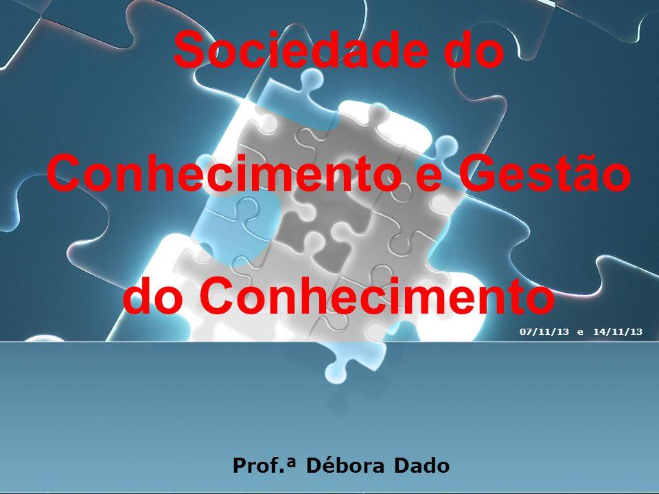 Sociedade do Conhecimento e Gestão do Conhecimento Prof.ª Débora Dado 07/11/13 e 14/11/13