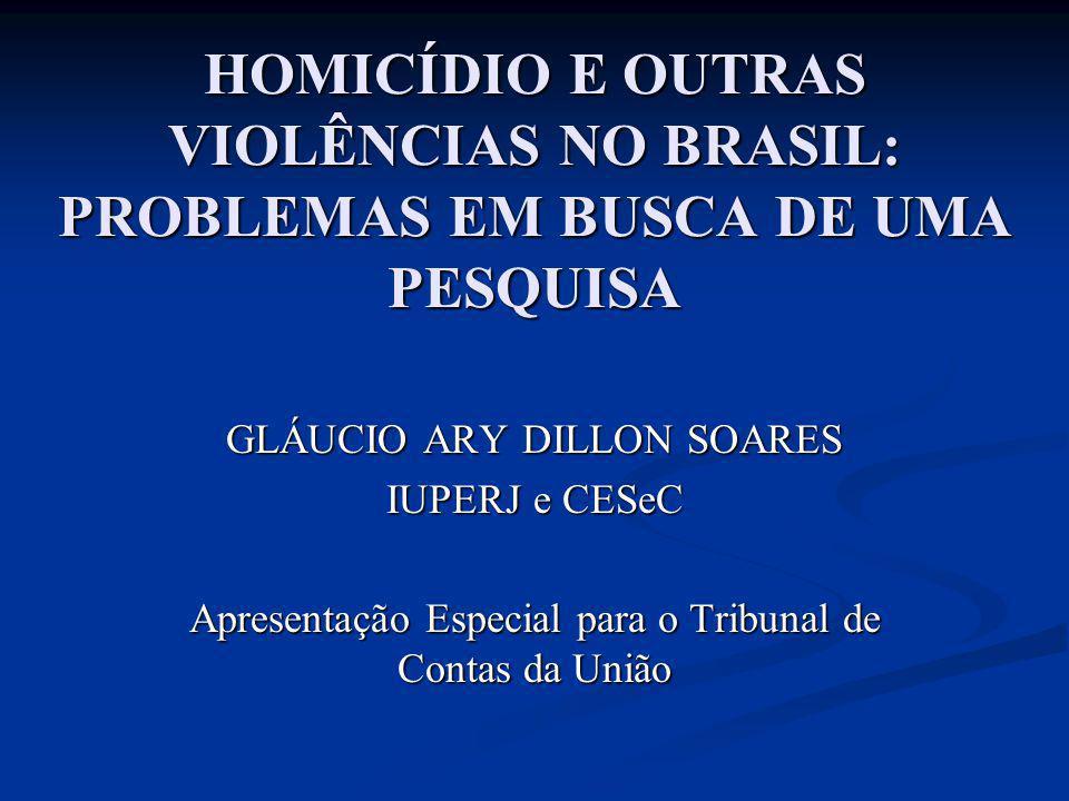 HOMICÍDIO E OUTRAS VIOLÊNCIAS NO BRASIL: PROBLEMAS EM BUSCA DE UMA PESQUISA GLÁUCIO ARY DILLON SOARES IUPERJ e CESeC Apresentação Especial para o Trib