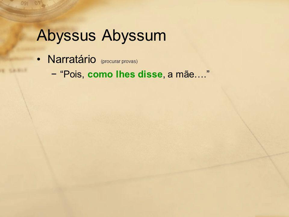 """Abyssus Abyssum •Narratário (procurar provas) −""""Pois, como lhes disse, a mãe…."""""""