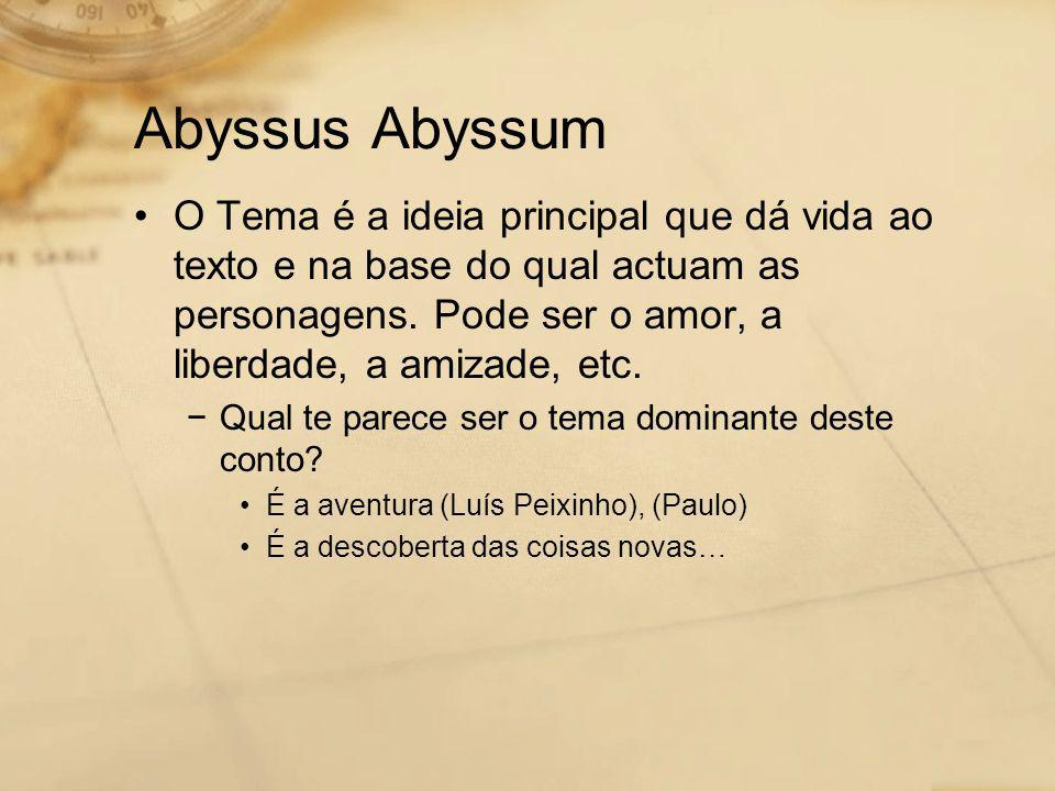 Abyssus Abyssum •O Tema é a ideia principal que dá vida ao texto e na base do qual actuam as personagens. Pode ser o amor, a liberdade, a amizade, etc