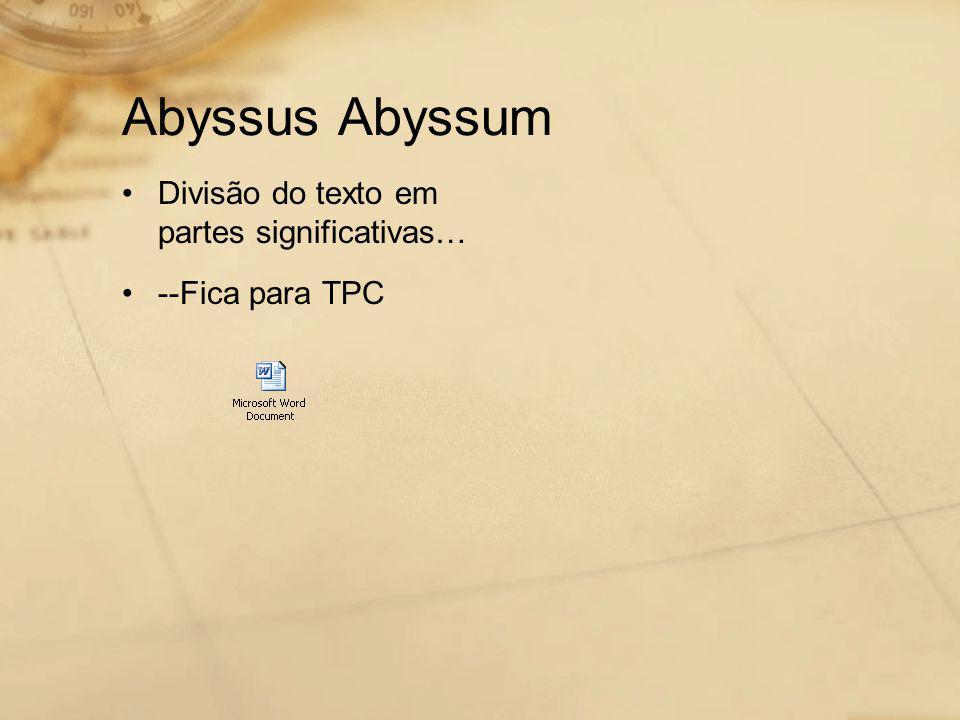 Abyssus Abyssum •Divisão do texto em partes significativas… •--Fica para TPC