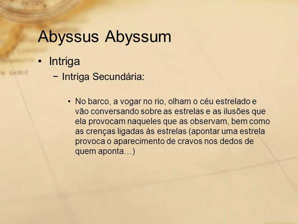 Abyssus Abyssum •Intriga −Intriga Secundária: •No barco, a vogar no rio, olham o céu estrelado e vão conversando sobre as estrelas e as ilusões que ela provocam naqueles que as observam, bem como as crenças ligadas às estrelas (apontar uma estrela provoca o aparecimento de cravos nos dedos de quem aponta…)