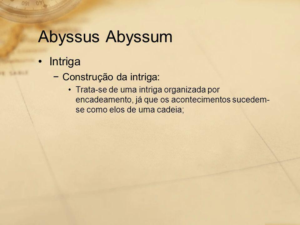 Abyssus Abyssum •Intriga −Construção da intriga: •Trata-se de uma intriga organizada por encadeamento, já que os acontecimentos sucedem- se como elos