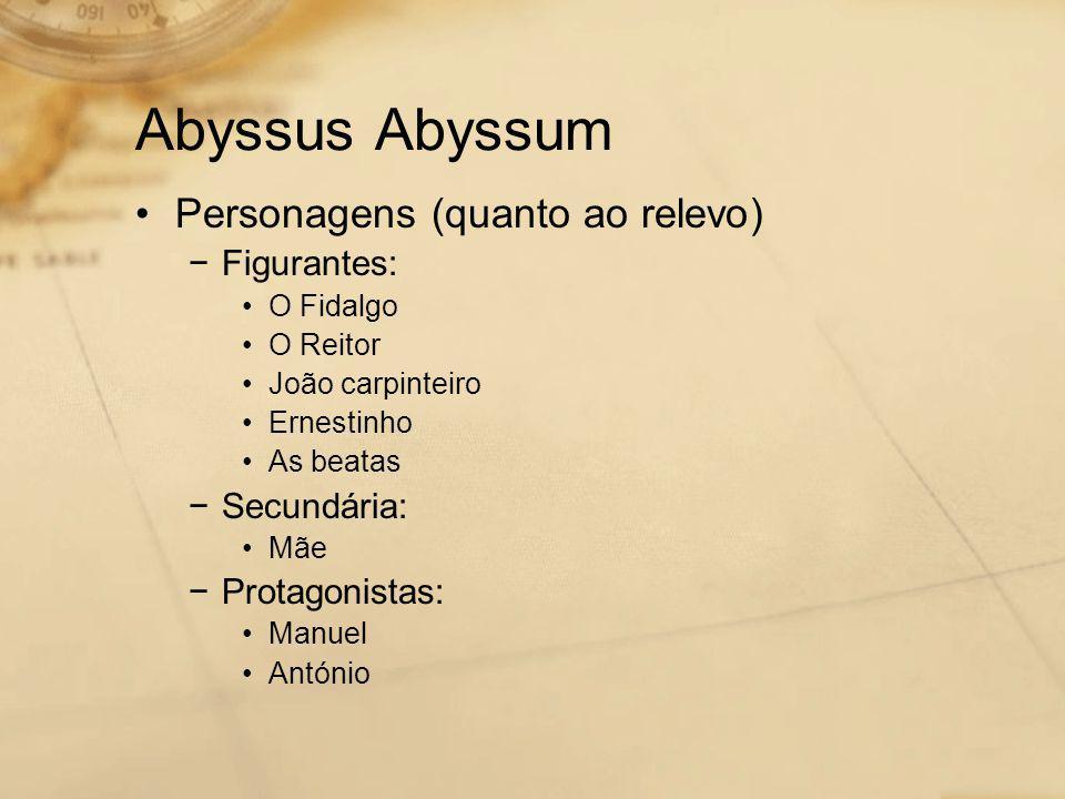 Abyssus Abyssum •Personagens (quanto ao relevo) −Figurantes: •O Fidalgo •O Reitor •João carpinteiro •Ernestinho •As beatas −Secundária: •Mãe −Protagonistas: •Manuel •António