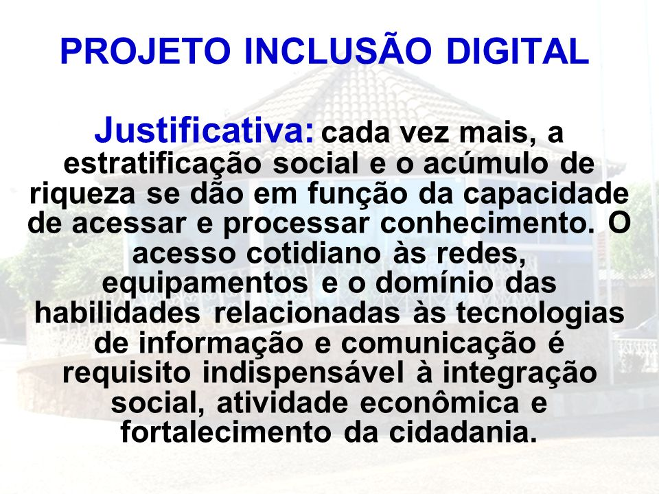 PROJETO INCLUSÃO DIGITAL Justificativa: cada vez mais, a estratificação social e o acúmulo de riqueza se dão em função da capacidade de acessar e proc