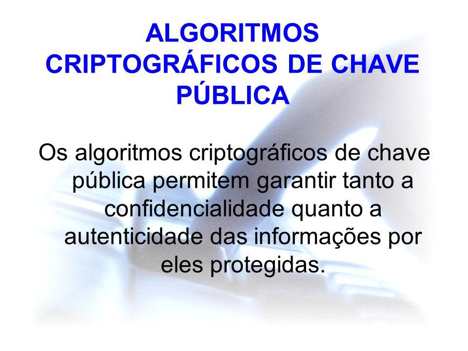 ALGORITMOS CRIPTOGRÁFICOS DE CHAVE PÚBLICA Os algoritmos criptográficos de chave pública permitem garantir tanto a confidencialidade quanto a autentic