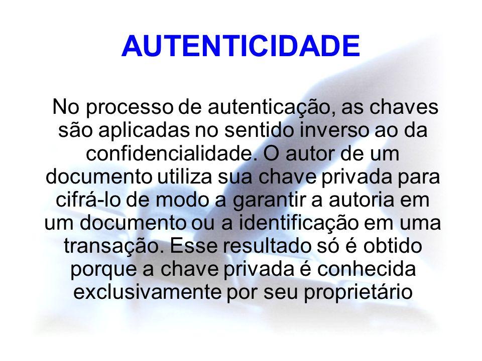 AUTENTICIDADE No processo de autenticação, as chaves são aplicadas no sentido inverso ao da confidencialidade. O autor de um documento utiliza sua cha