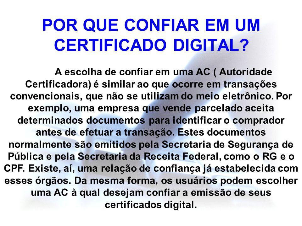 POR QUE CONFIAR EM UM CERTIFICADO DIGITAL? A escolha de confiar em uma AC ( Autoridade Certificadora) é similar ao que ocorre em transações convencion