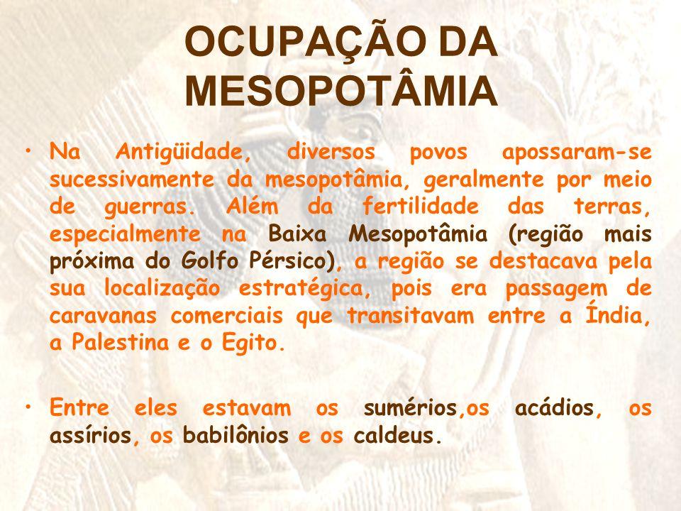 OCUPAÇÃO DA MESOPOTÂMIA •Na Antigüidade, diversos povos apossaram-se sucessivamente da mesopotâmia, geralmente por meio de guerras. Além da fertilidad