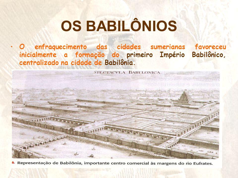 OS BABILÔNIOS •O enfraquecimento das cidades sumerianas favoreceu inicialmente a formação do primeiro Império Babilônico, centralizado na cidade de Ba