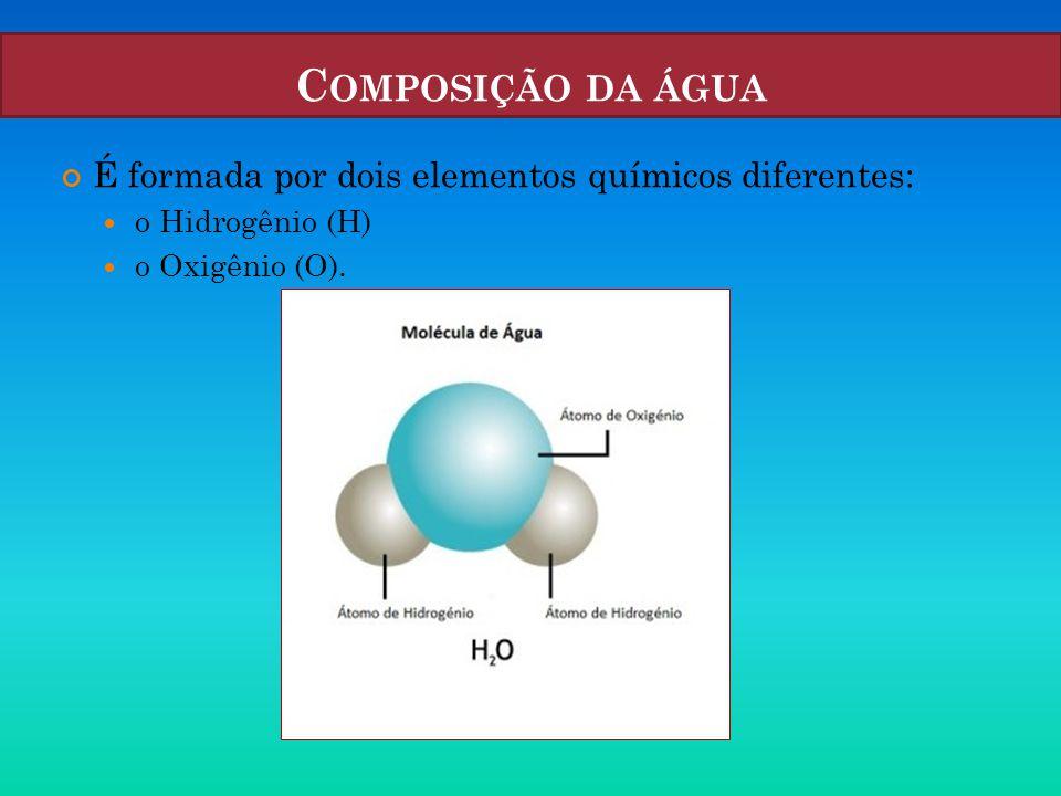 C OMPOSIÇÃO DA ÁGUA É formada por dois elementos químicos diferentes:  o Hidrogênio (H)  o Oxigênio (O).