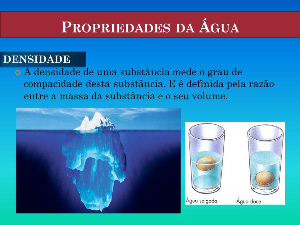 P ROPRIEDADES DA Á GUA A densidade de uma substância mede o grau de compacidade desta substância. E é definida pela razão entre a massa da substância