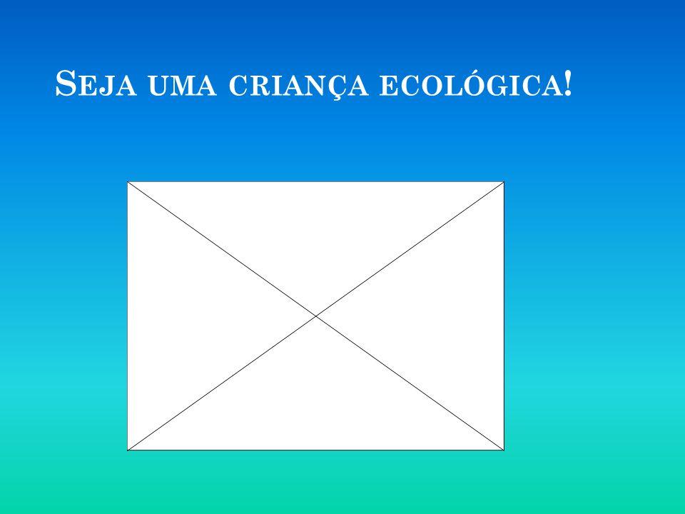 S EJA UMA CRIANÇA ECOLÓGICA !