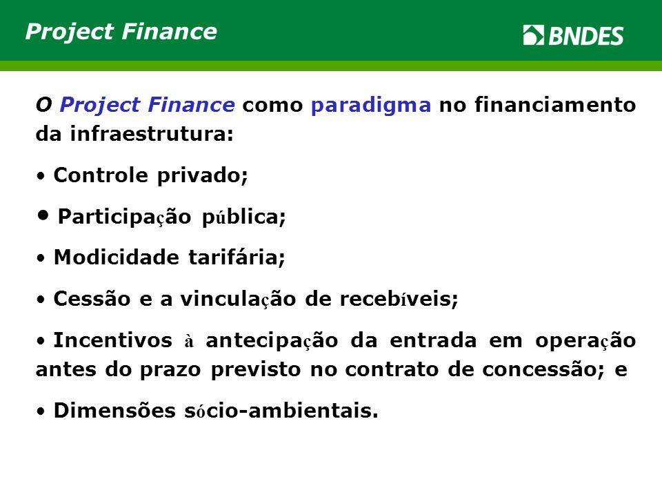 O Project Finance como paradigma no financiamento da infraestrutura: • Controle privado; • Participa ç ão p ú blica; • Modicidade tarifária; • Cessão