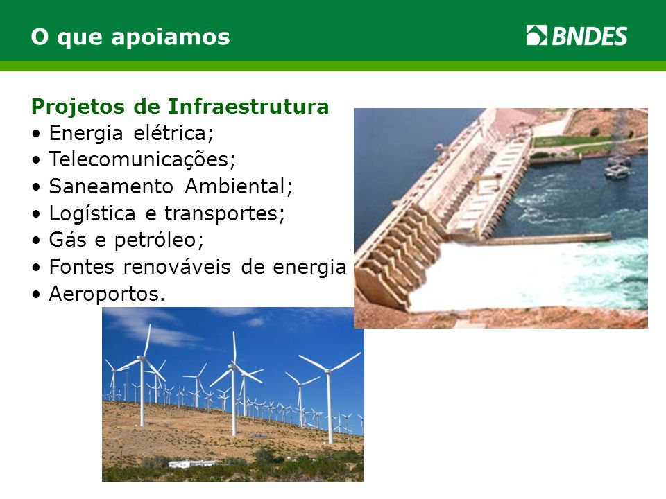 Projetos de Infraestrutura O que apoiamos • Energia elétrica; • Telecomunicações; • Saneamento Ambiental; • Logística e transportes; • Gás e petróleo;