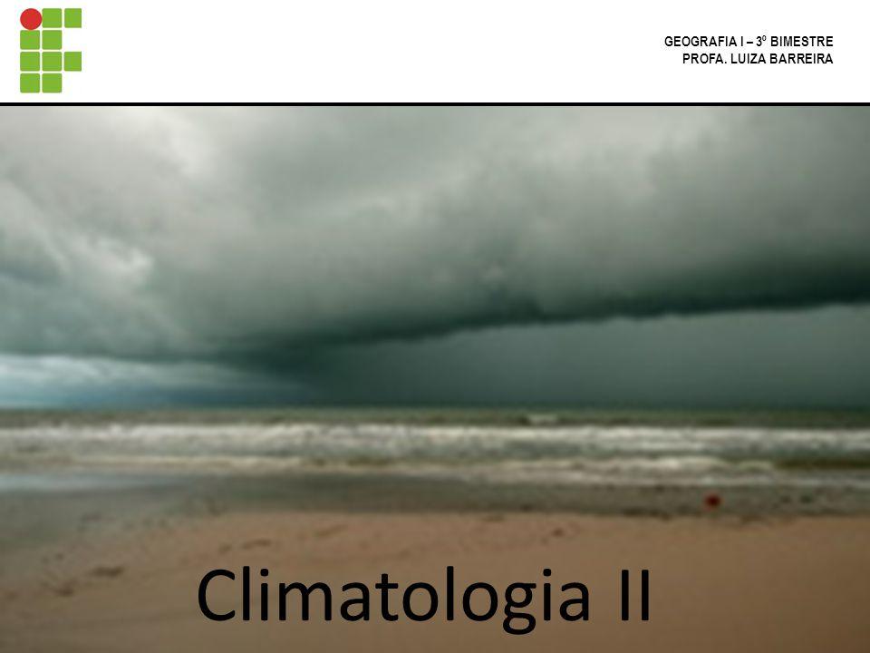 GEOGRAFIA I – 3º BIMESTRE PROFA. LUIZA BARREIRA Climatologia II