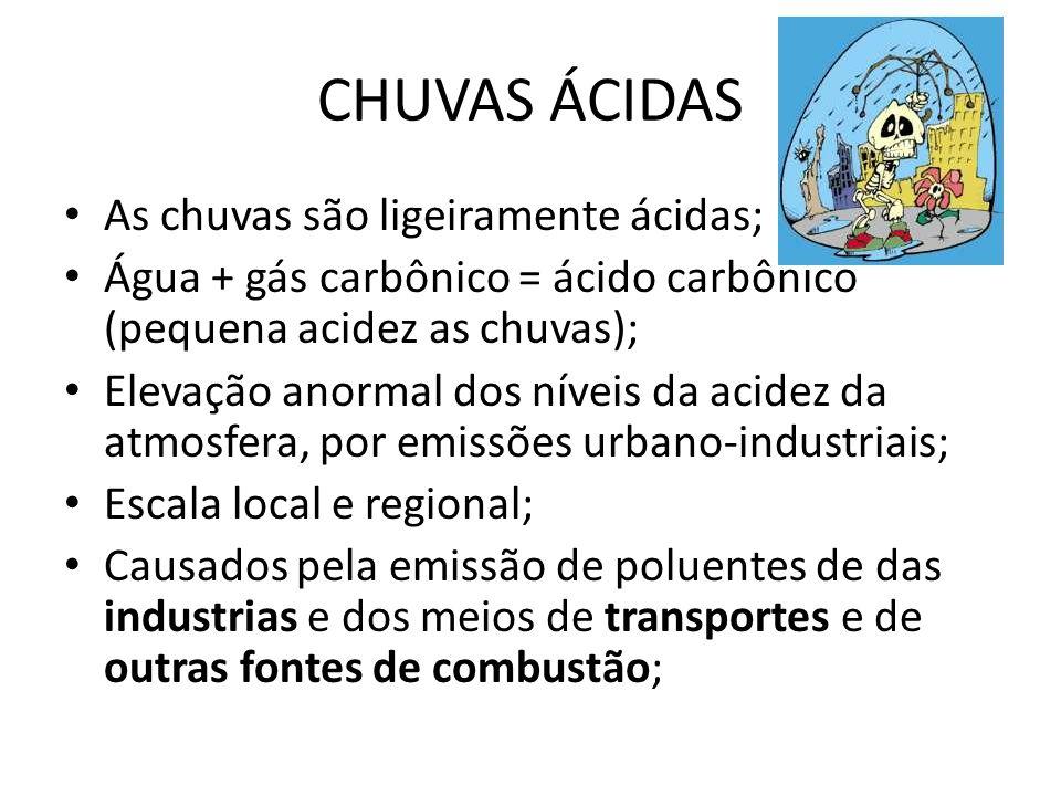 • As chuvas são ligeiramente ácidas; • Água + gás carbônico = ácido carbônico (pequena acidez as chuvas); • Elevação anormal dos níveis da acidez da atmosfera, por emissões urbano-industriais; • Escala local e regional; • Causados pela emissão de poluentes de das industrias e dos meios de transportes e de outras fontes de combustão; CHUVAS ÁCIDAS