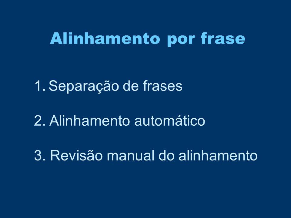 1.Separação de frases 2. Alinhamento automático 3. Revisão manual do alinhamento Alinhamento por frase