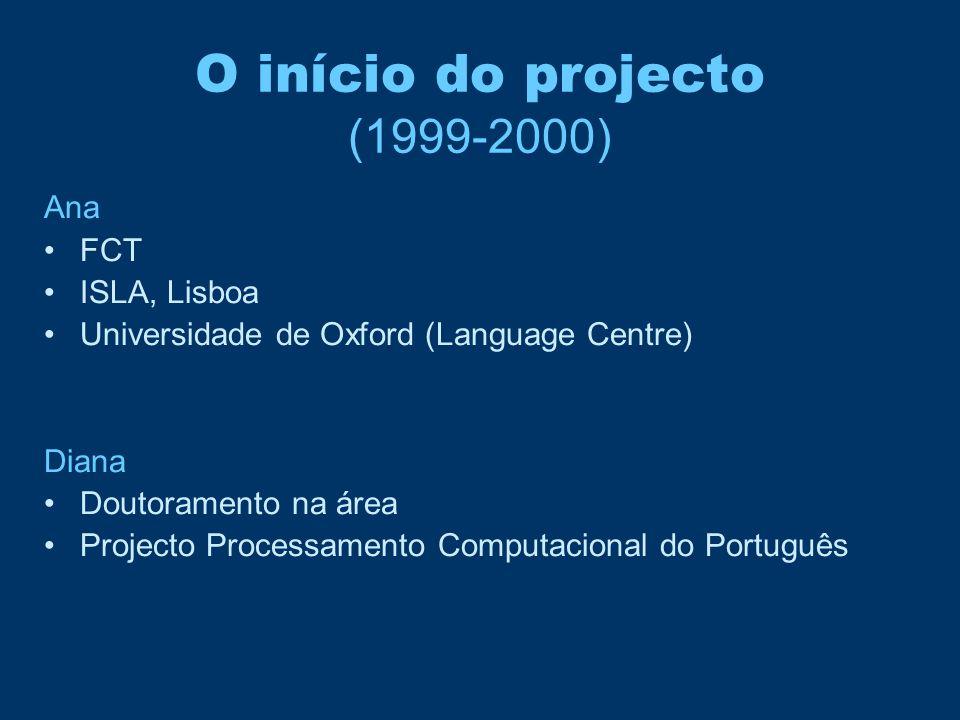 O início do projecto (1999-2000) Ana •FCT •ISLA, Lisboa •Universidade de Oxford (Language Centre) Diana •Doutoramento na área •Projecto Processamento