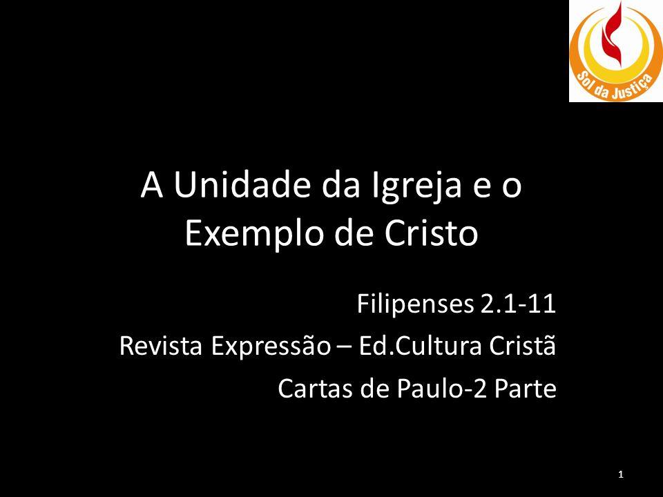 A Unidade da Igreja e o Exemplo de Cristo Filipenses 2.1-11 Revista Expressão – Ed.Cultura Cristã Cartas de Paulo-2 Parte 1