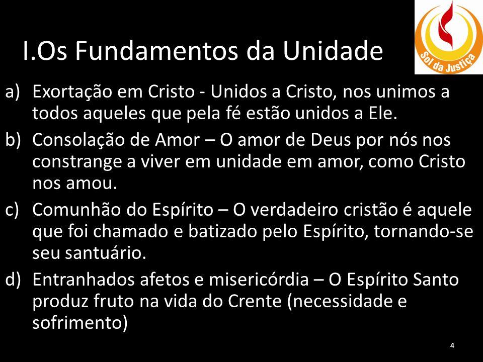 I.Os Fundamentos da Unidade a)Exortação em Cristo - Unidos a Cristo, nos unimos a todos aqueles que pela fé estão unidos a Ele. b)Consolação de Amor –