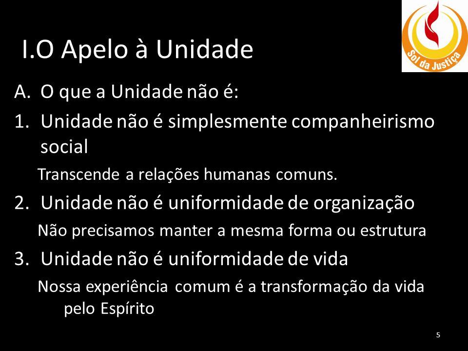 I.O Apelo à Unidade A.O que a Unidade não é: 1.Unidade não é simplesmente companheirismo social Transcende a relações humanas comuns. 2.Unidade não é